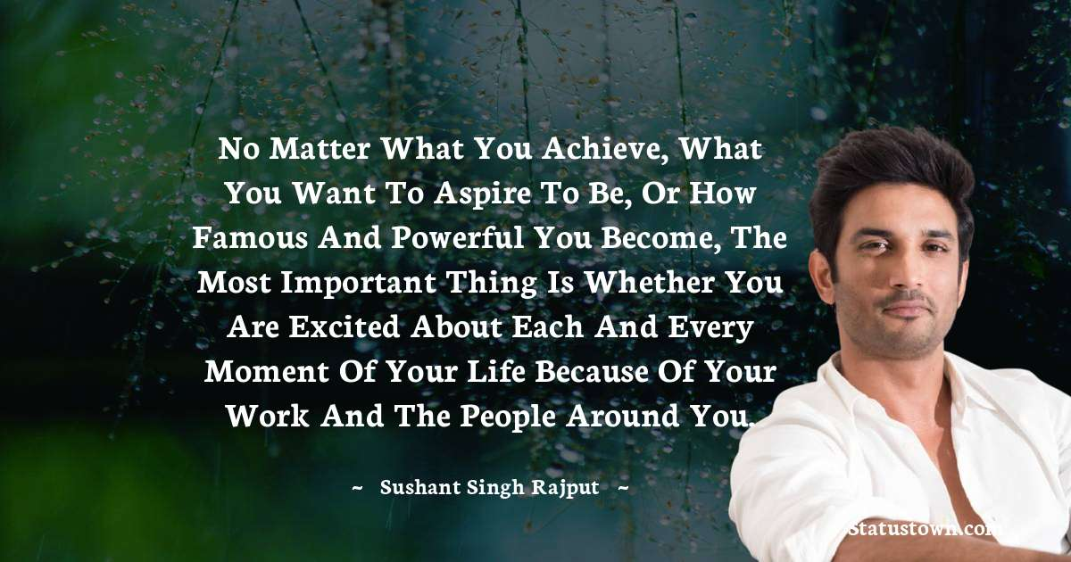 No matter what you achieve, what you want to aspire to be, or how famous and powerful you become, the most important thing is whether you are excited about each and every moment of your life because of your work and the people around you. - Sushant Singh Rajput download