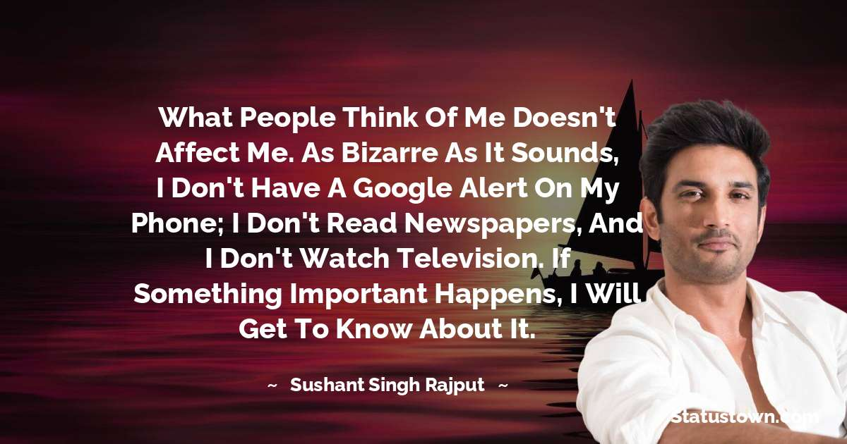 What people think of me doesn't affect me. As bizarre as it sounds, I don't have a Google alert on my phone; I don't read newspapers, and I don't watch television. If something important happens, I will get to know about it.