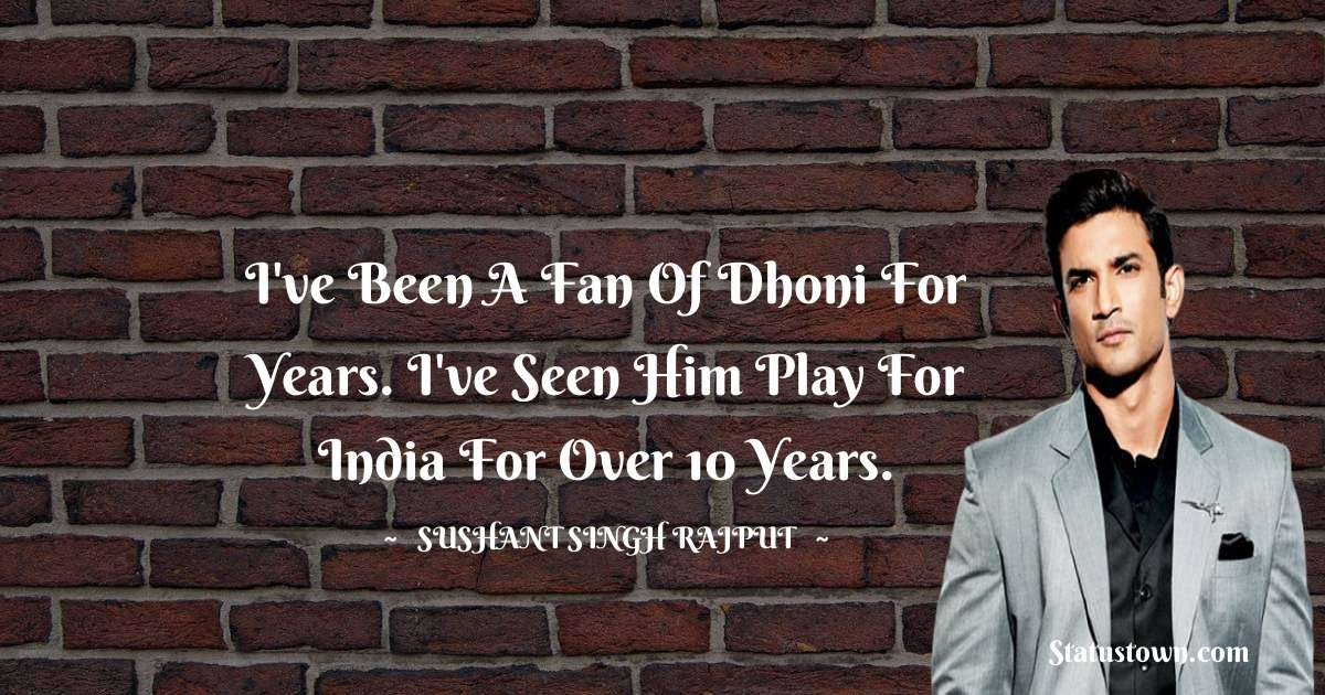 I've been a fan of Dhoni for years. I've seen him play for India for over 10 years.