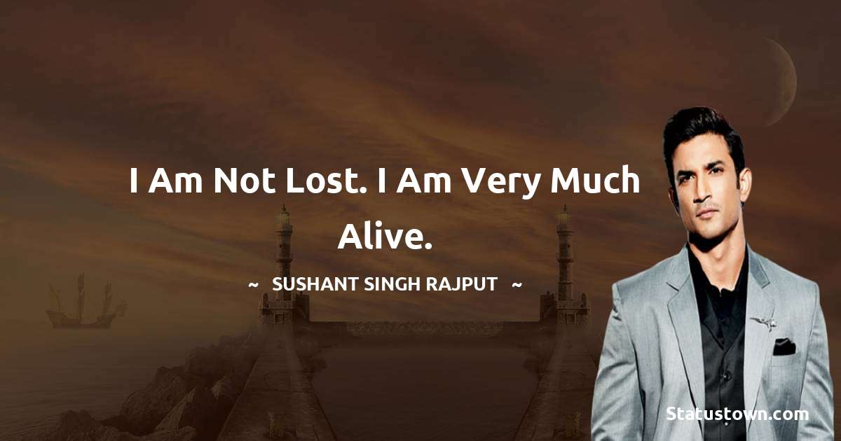 Sushant Singh Rajput Quotes - I am not lost. I am very much alive.