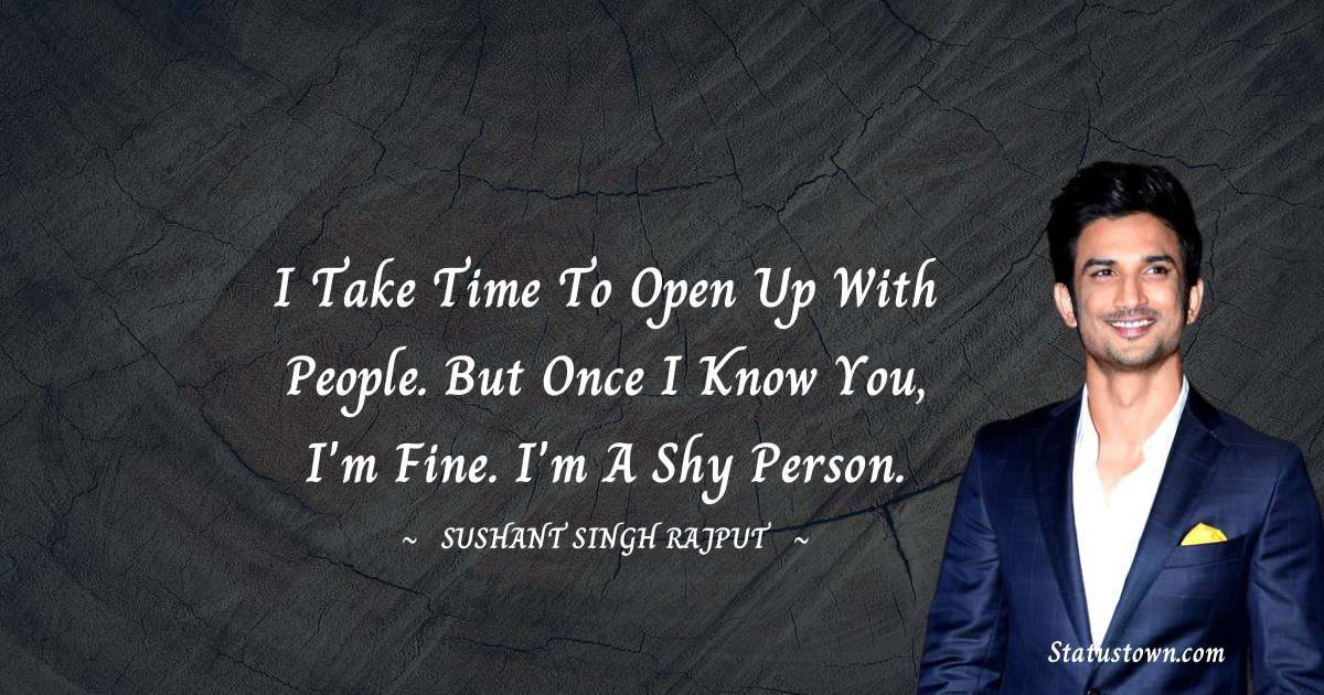 Sushant Singh Rajput Quotes - I take time to open up with people. But once I know you, I'm fine. I'm a shy person.