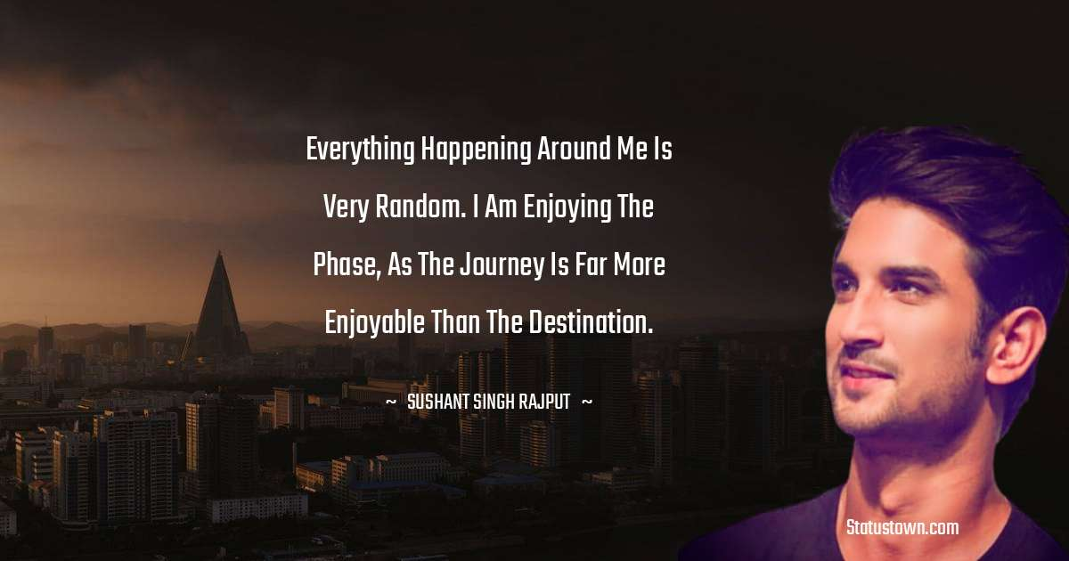 Sushant Singh Rajput Quotes - Everything happening around me is very random. I am enjoying the phase, as the journey is far more enjoyable than the destination.