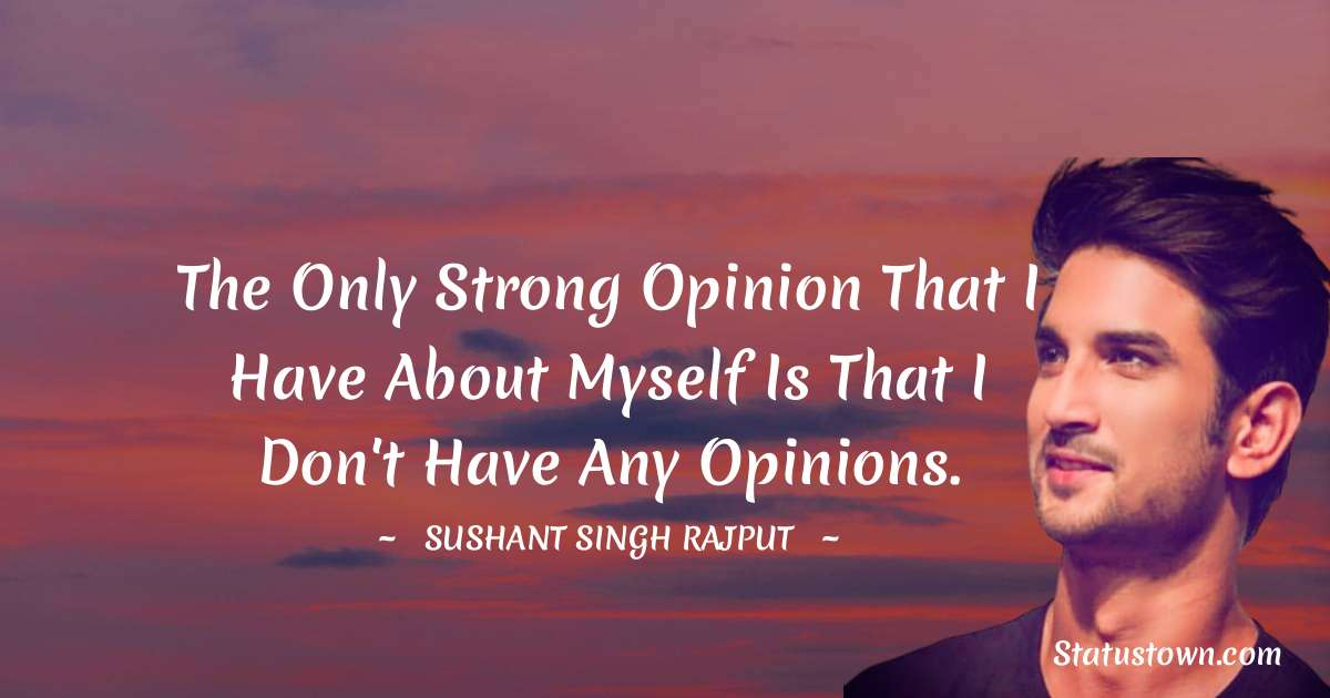 The only strong opinion that I have about myself is that I don't have any opinions. - Sushant Singh Rajput quotes