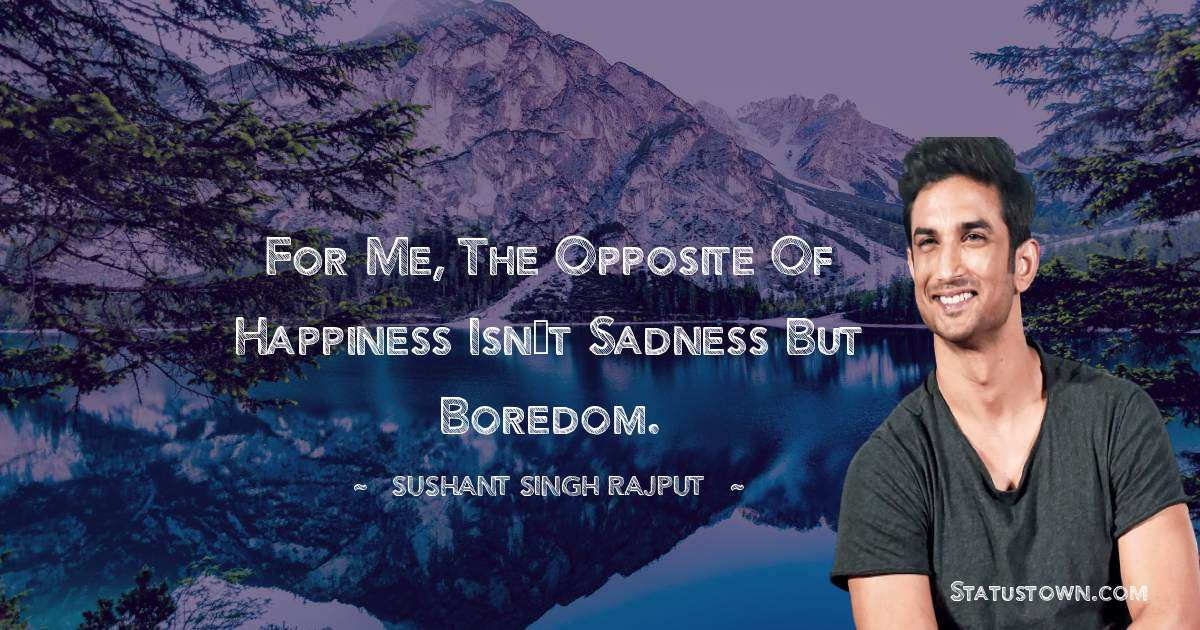 Sushant Singh Rajput Quotes - For me, the opposite of happiness isn't sadness but boredom.