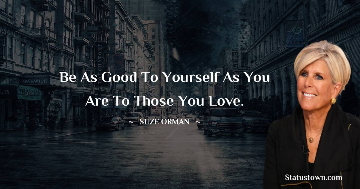 Be as good to yourself as you are to those you love.