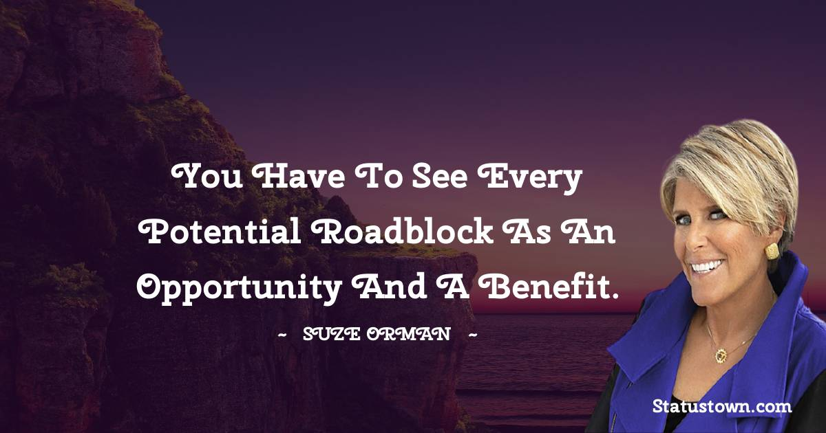 You have to see every potential roadblock as an opportunity and a benefit.