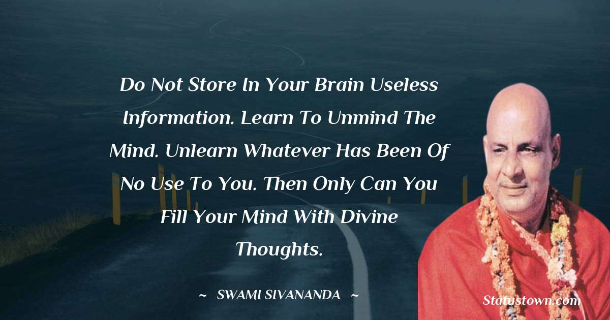 Do not store in your brain useless information. Learn to unmind the mind. Unlearn whatever has been of no use to you. Then only can you fill your mind with divine thoughts. - swami sivananda download