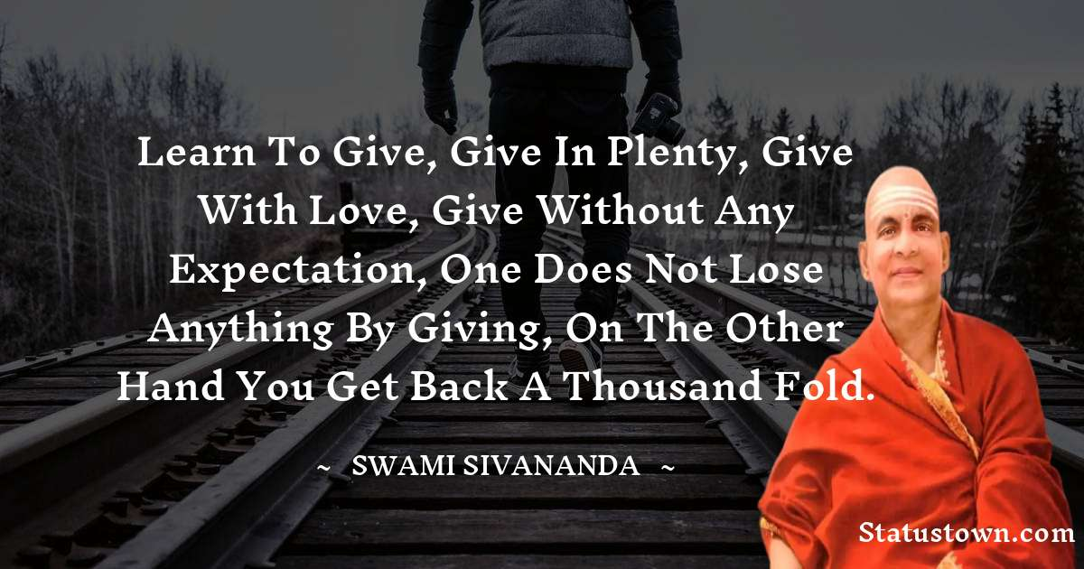 Learn to give, give in plenty, give with love, give without any expectation, one does not lose anything by giving, on the other hand you get back a thousand fold.