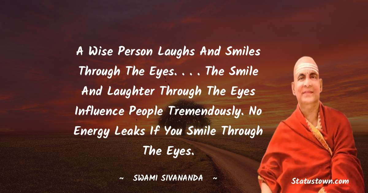 swami sivananda Quotes - A wise person laughs and smiles through the eyes. . . . The smile and laughter through the eyes influence people tremendously. No energy leaks if you smile through the eyes.