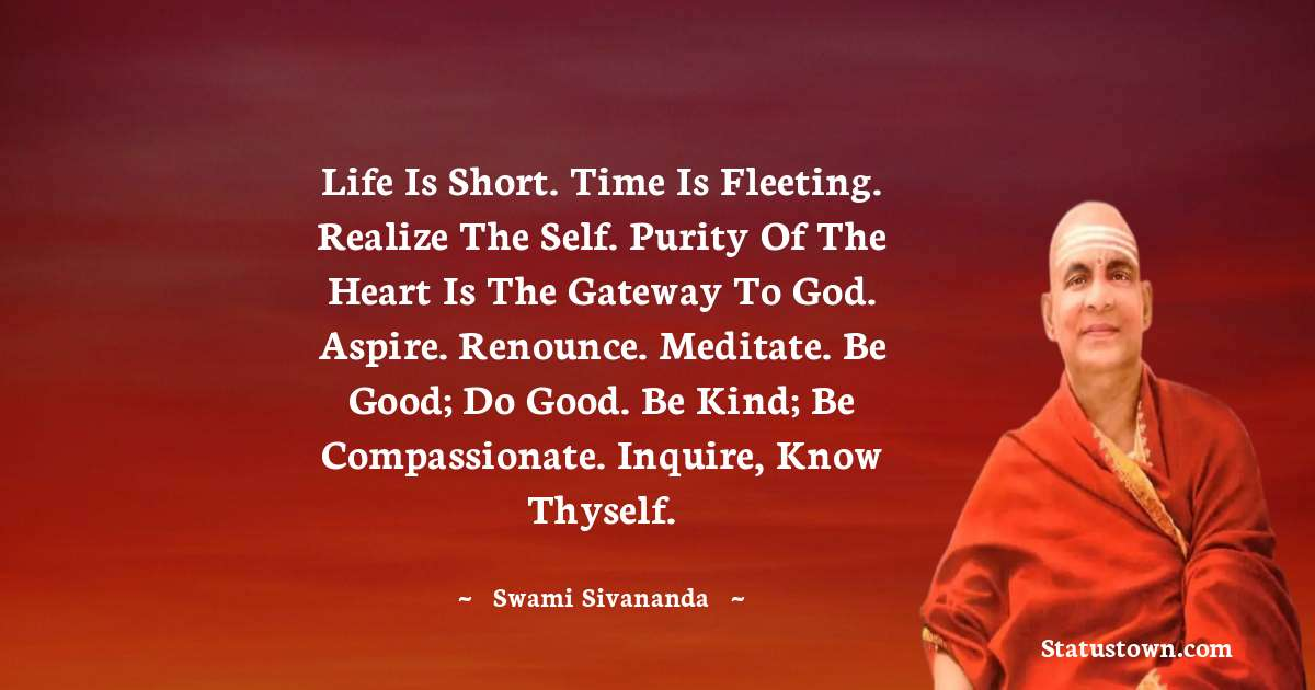 swami sivananda Quotes - Life is short. Time is fleeting. Realize the Self. Purity of the heart is the gateway to God. Aspire. Renounce. Meditate. Be good; do good. Be kind; be compassionate. Inquire, know Thyself.