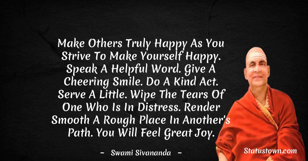 swami sivananda Quotes - Make others truly happy as you strive to make yourself happy. Speak a helpful word. Give a cheering smile. Do a kind act. Serve a little. Wipe the tears of one who is in distress. Render smooth a rough place in another's path. You will feel great joy.