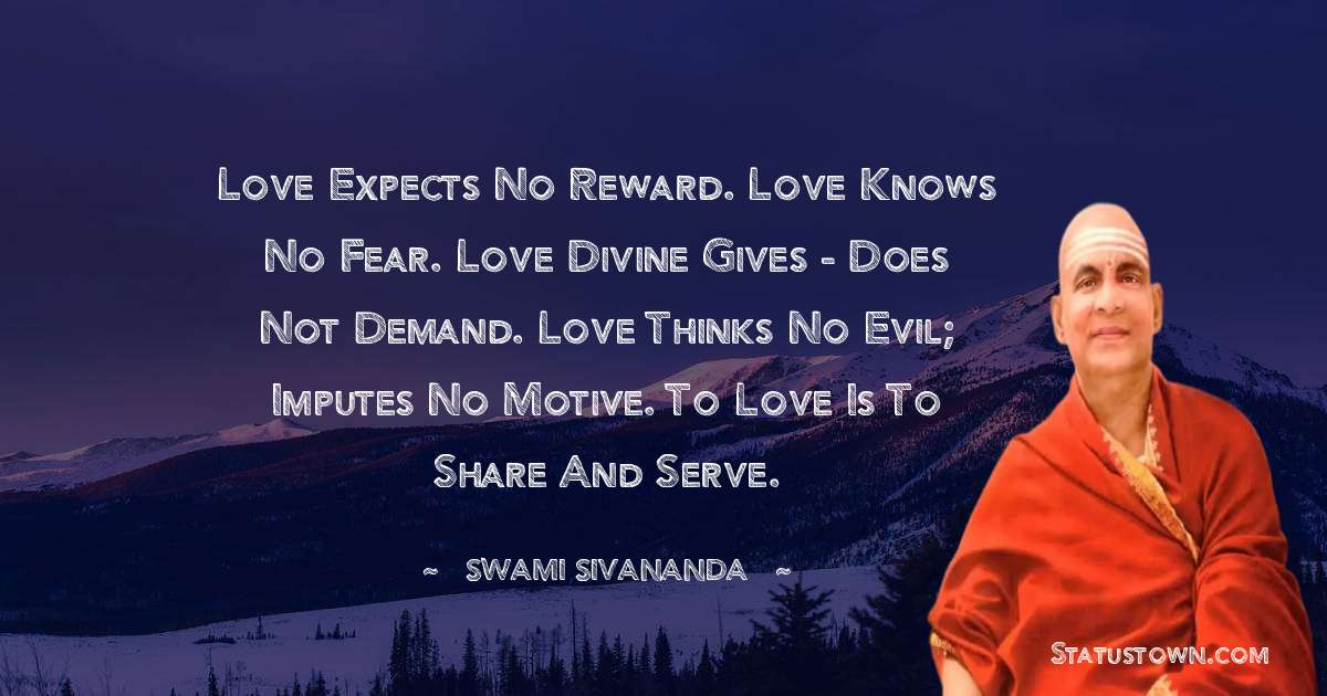 swami sivananda Quotes - Love expects no reward. Love knows no fear. Love Divine gives - does not demand. Love thinks no evil; imputes no motive. To Love is to share and serve.
