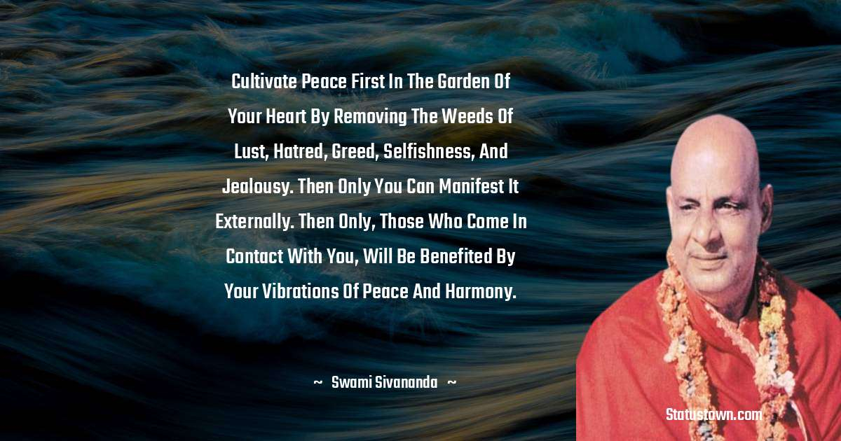 swami sivananda Quotes - Cultivate peace first in the garden of your heart by removing the weeds of lust, hatred, greed, selfishness, and jealousy. Then only you can manifest it externally. Then only, those who come in contact with you, will be benefited by your vibrations of peace and harmony.