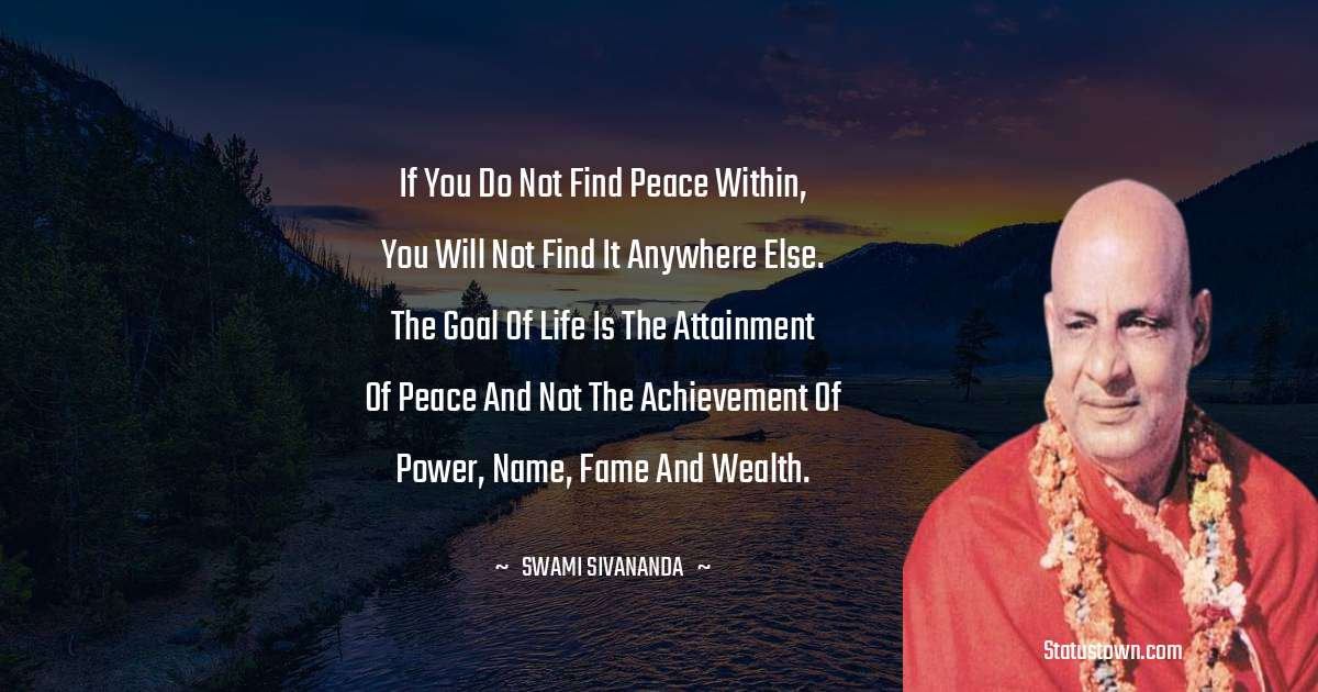 swami sivananda Quotes - If you do not find peace within, you will not find it anywhere else. The Goal of Life is the attainment of Peace and not the achievement of power, name, fame and wealth.