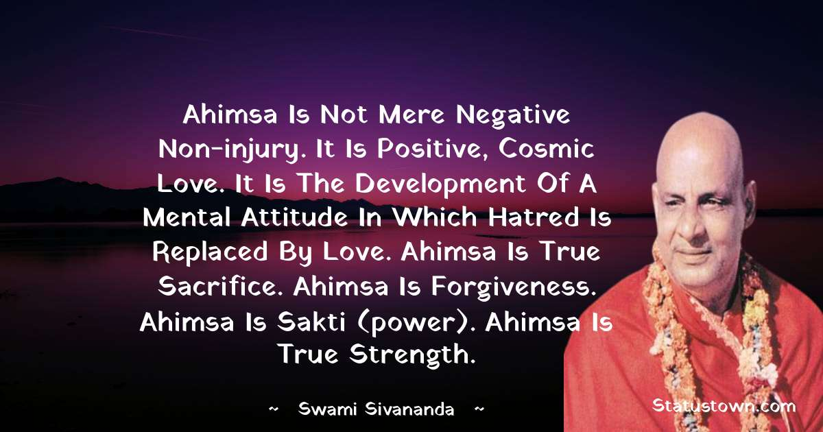swami sivananda Quotes - Ahimsa is not mere negative non-injury. It is positive, cosmic love. It is the development of a mental attitude in which hatred is replaced by love. Ahimsa is true sacrifice. Ahimsa is forgiveness. Ahimsa is Sakti (power). Ahimsa is true strength.