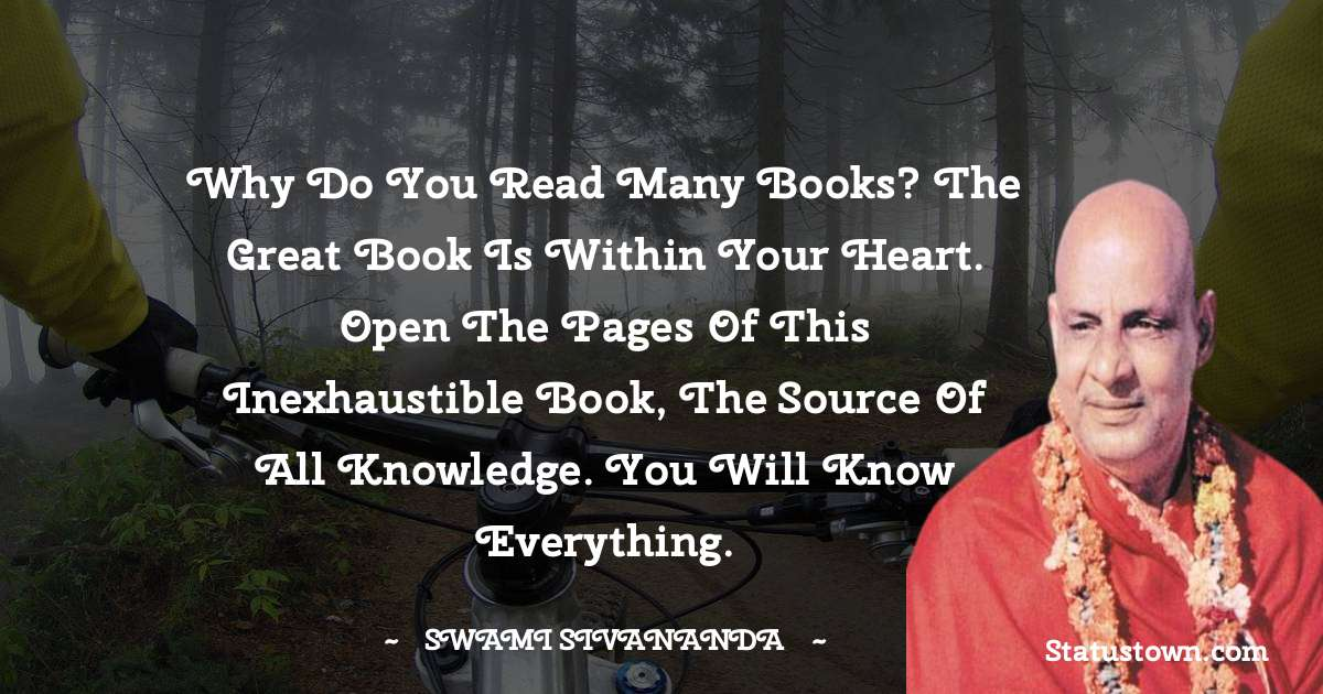 Why do you read many books? The great book is within your heart. Open the pages of this inexhaustible book, the source of all knowledge. You will know everything.
