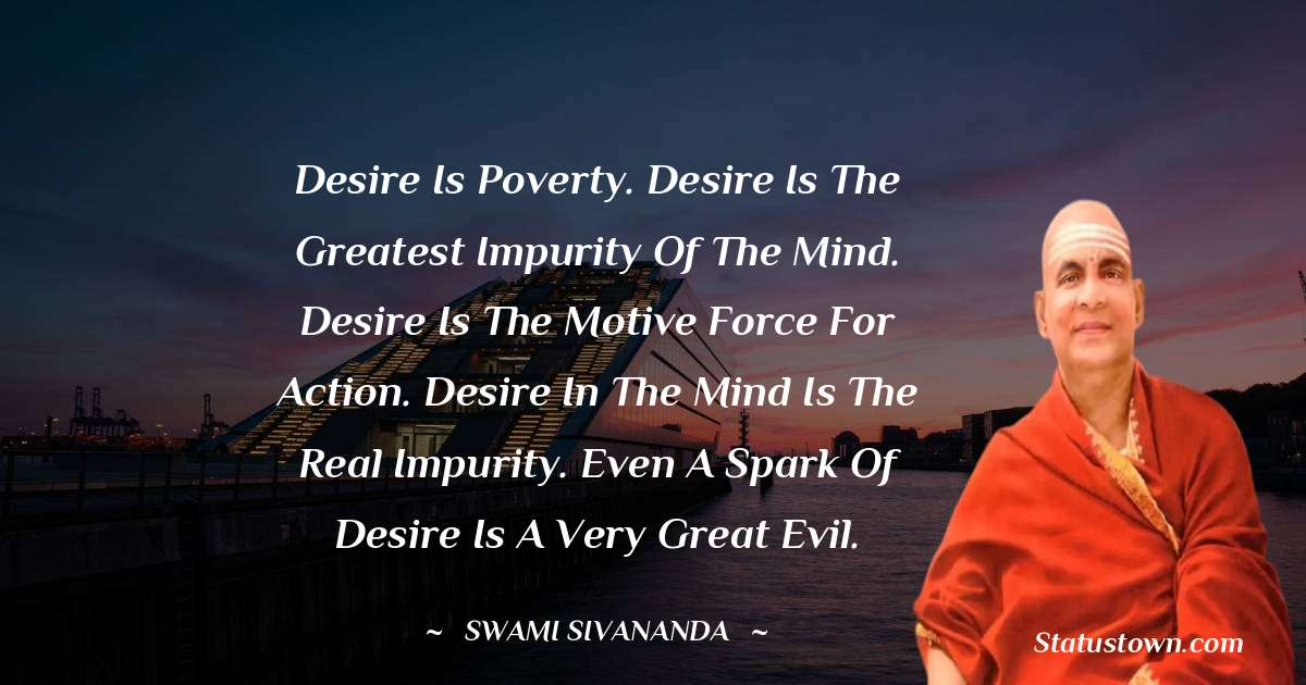 Desire is poverty. Desire is the greatest impurity of the mind. Desire is the motive force for action. Desire in the mind is the real impurity. Even a spark of desire is a very great evil. - swami sivananda download