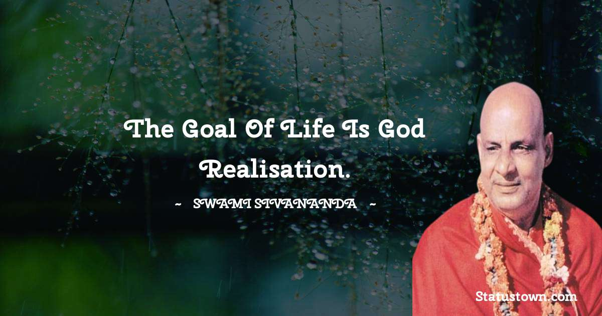 The goal of life is god realisation.