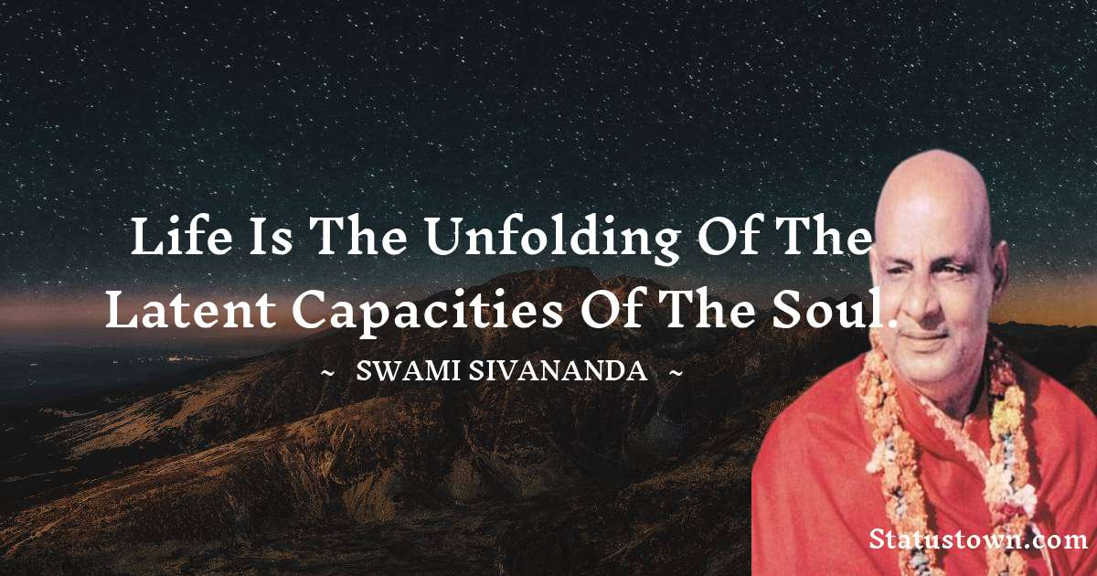 Life is the unfolding of the latent capacities of the soul.
