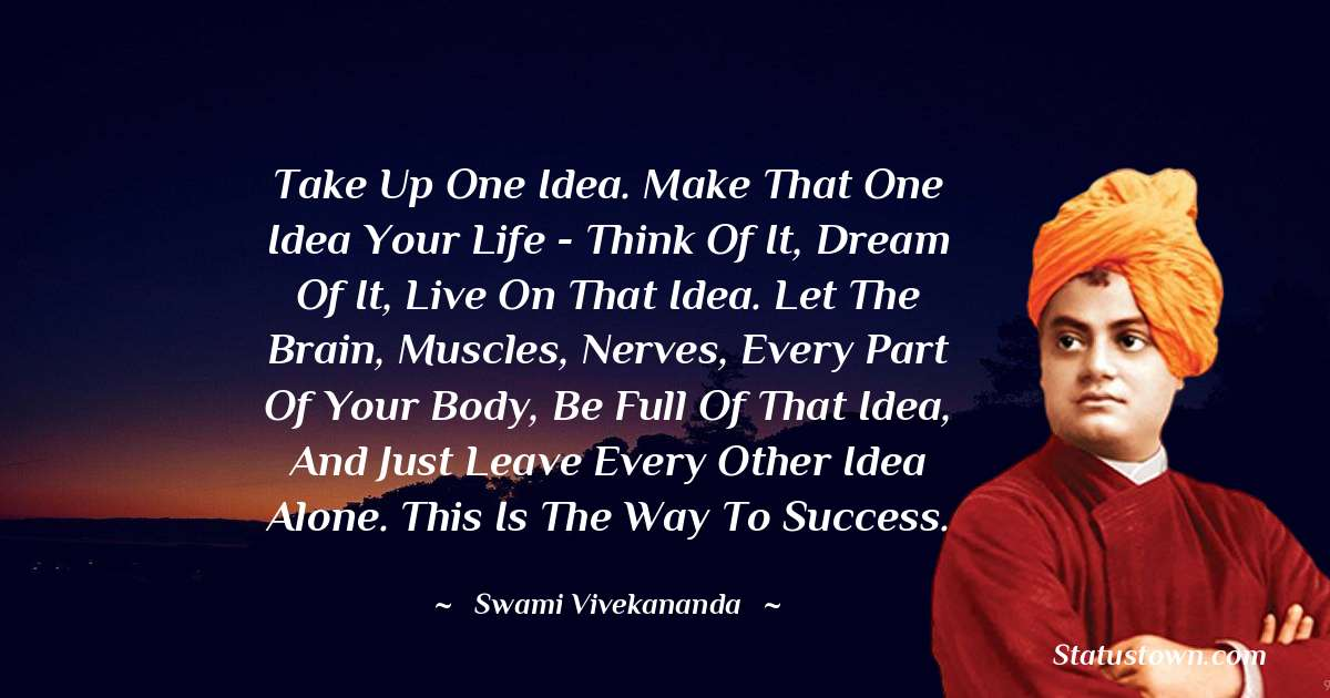 Swami Vivekananda Quotes - Take up one idea. Make that one idea your life - think of it, dream of it, live on that idea. Let the brain, muscles, nerves, every part of your body, be full of that idea, and just leave every other idea alone. This is the way to success.