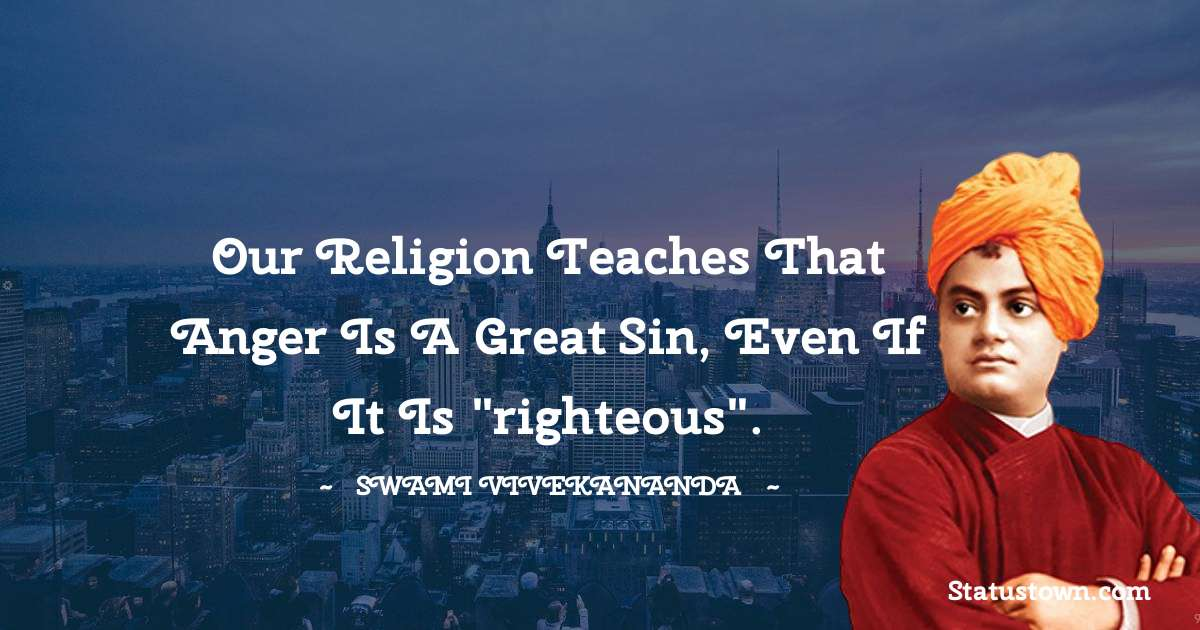 Our religion teaches that anger is a great sin, even if it is