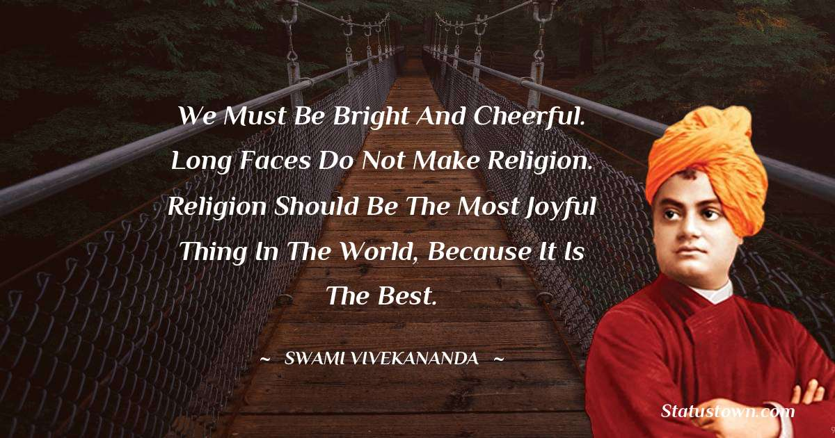 We must be bright and cheerful. Long faces do not make religion. Religion should be the most joyful thing in the world, because it is the best.