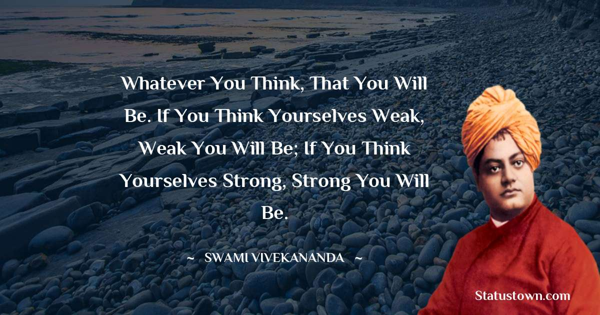 Whatever you think, that you will be. If you think yourselves weak, weak you will be; if you think yourselves strong, strong you will be.