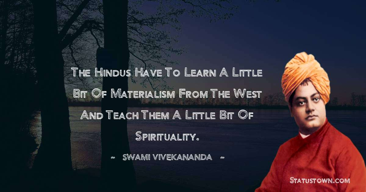Swami Vivekananda Quotes - The Hindus have to learn a little bit of materialism from the West and teach them a little bit of spirituality.