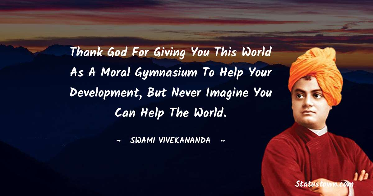 Thank God for giving you this world as a moral gymnasium to help your development, but never imagine you can help the world.