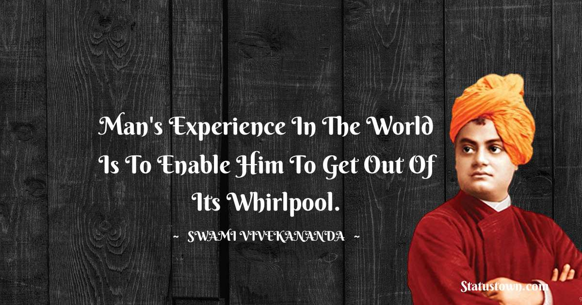 Man's experience in the world is to enable him to get out of its whirlpool.