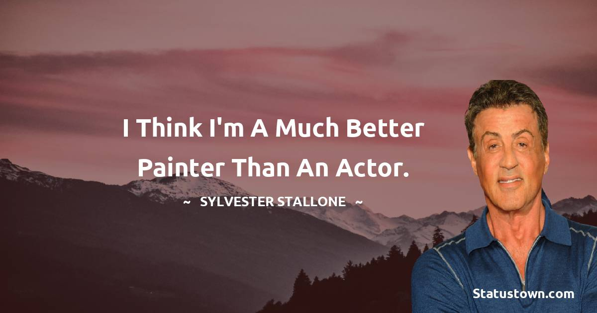 I think I'm a much better painter than an actor.