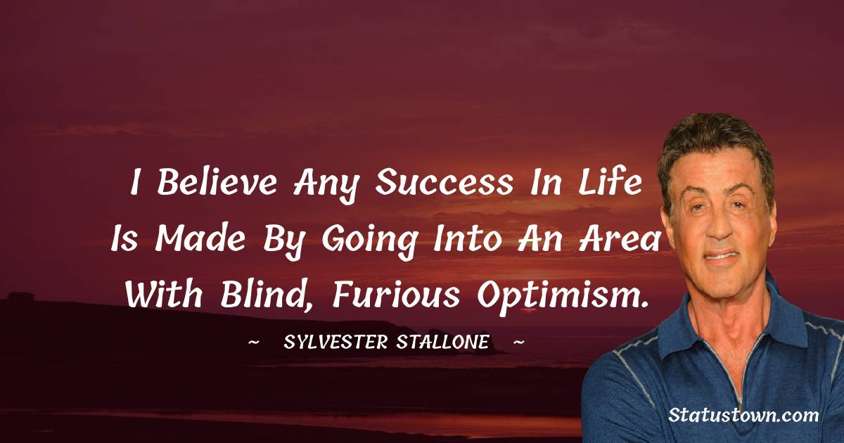 I believe any success in life is made by going into an area with blind, furious optimism.