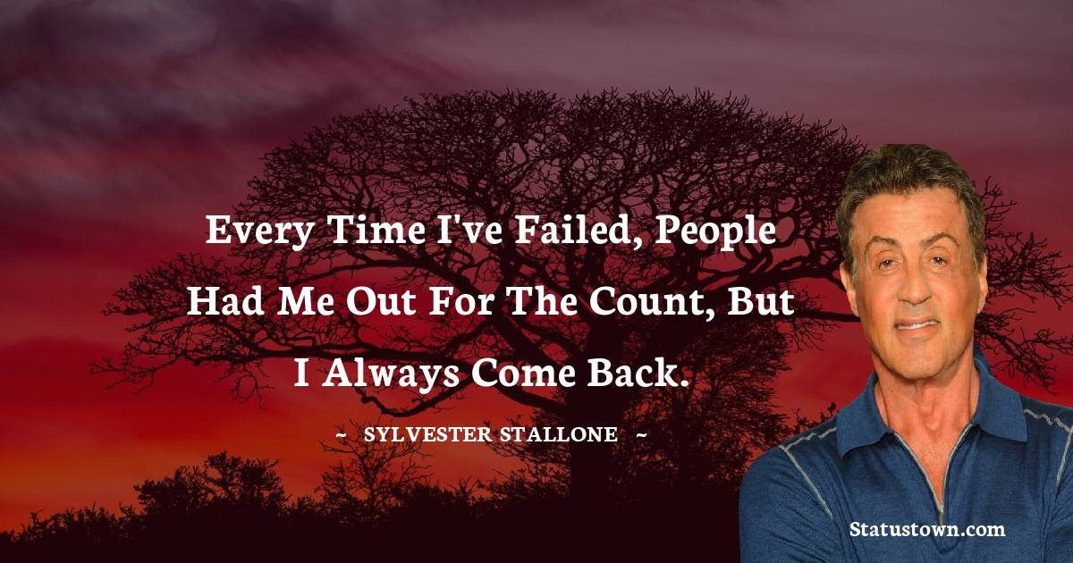 Every time I've failed, people had me out for the count, but I always come back.