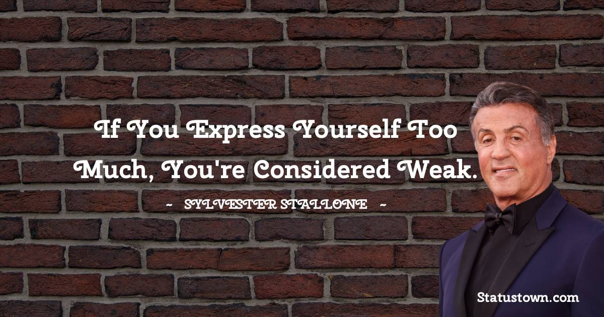 If you express yourself too much, you're considered weak.
