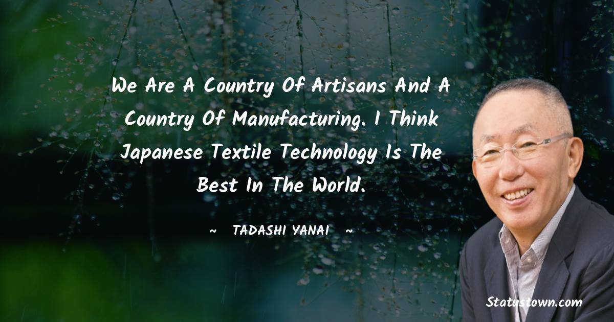 We are a country of artisans and a country of manufacturing. I think Japanese textile technology is the best in the world.