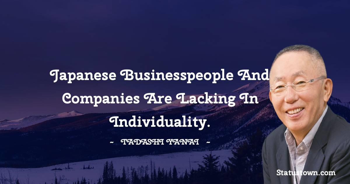 Tadashi Yanai Quotes - Japanese businesspeople and companies are lacking in individuality.