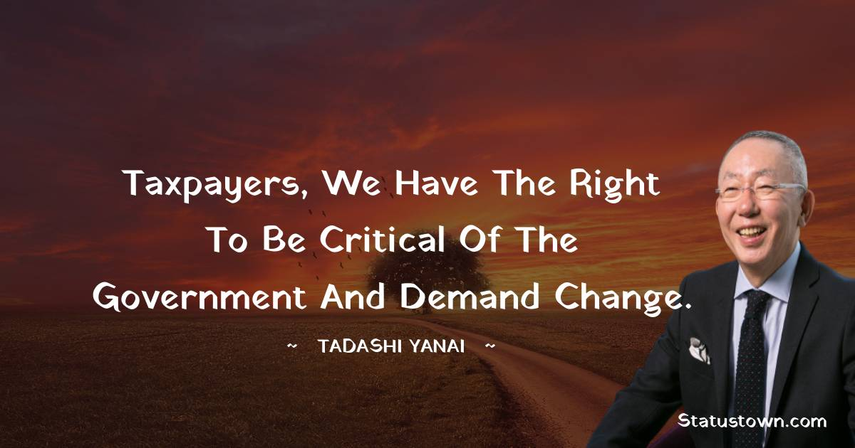 Taxpayers, we have the right to be critical of the government and demand change.