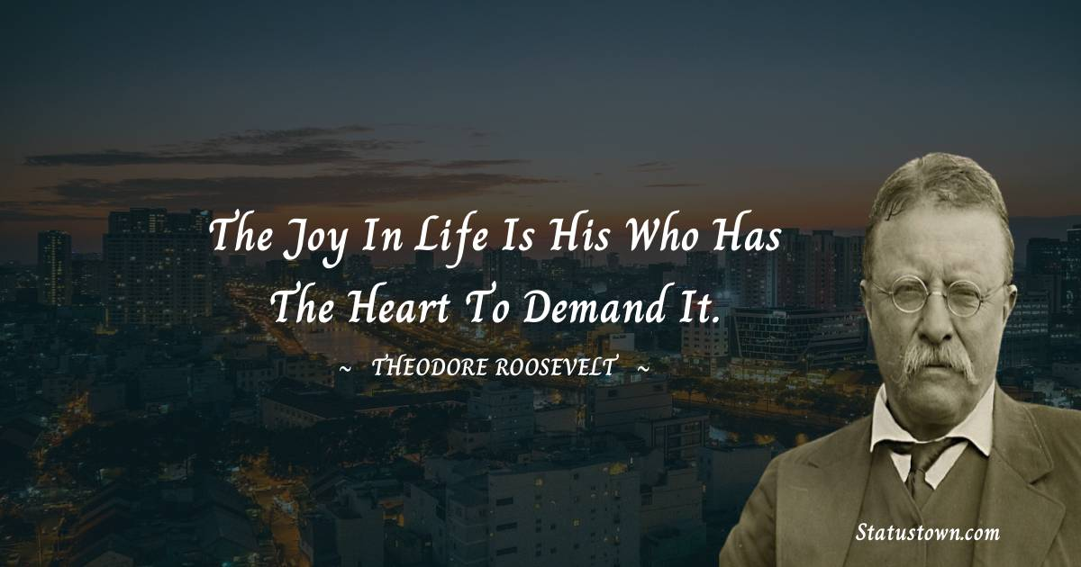 The joy in life is his who has the heart to demand it.