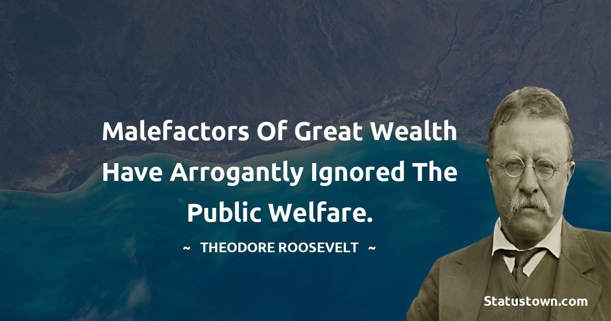 Malefactors of great wealth have arrogantly ignored the public welfare.