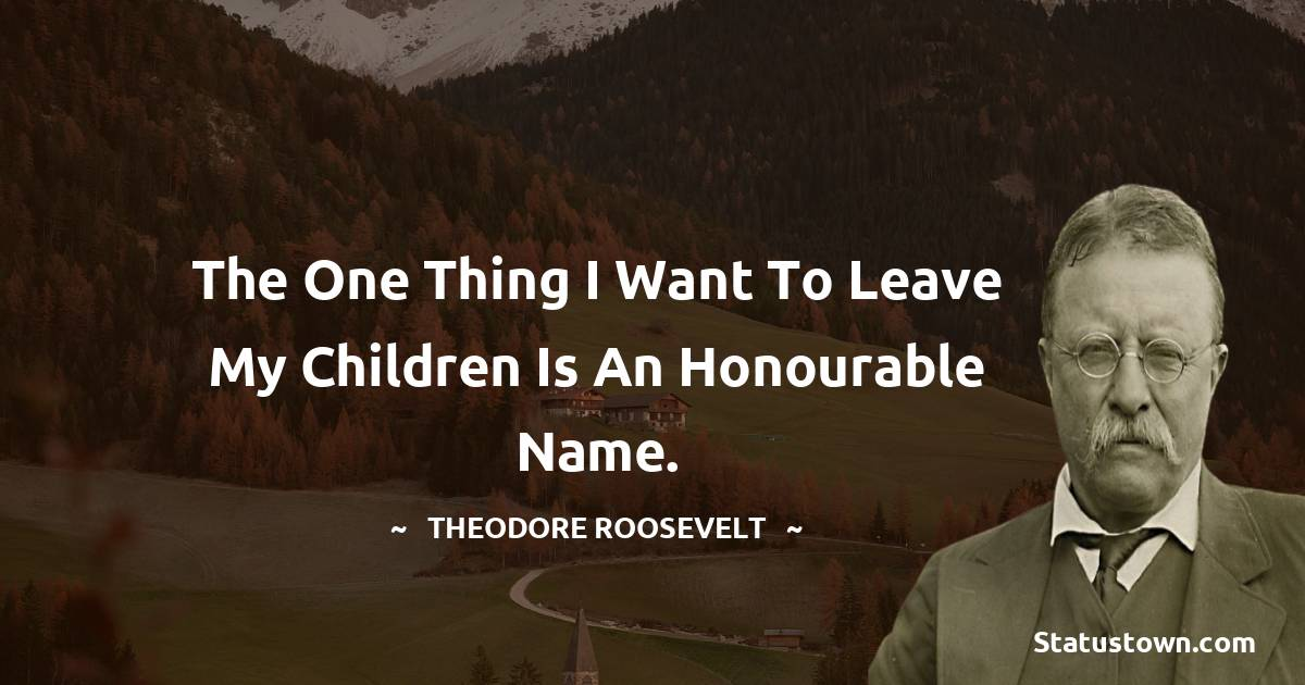 Theodore Roosevelt Quotes - The one thing I want to leave my children is an honourable name.