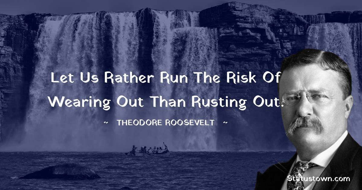 Theodore Roosevelt Quotes - Let us rather run the risk of wearing out than rusting out.