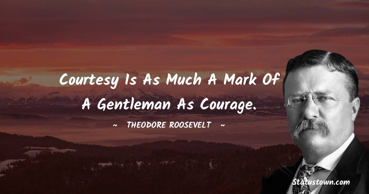 Courtesy is as much a mark of a gentleman as courage. - Theodore Roosevelt quotes