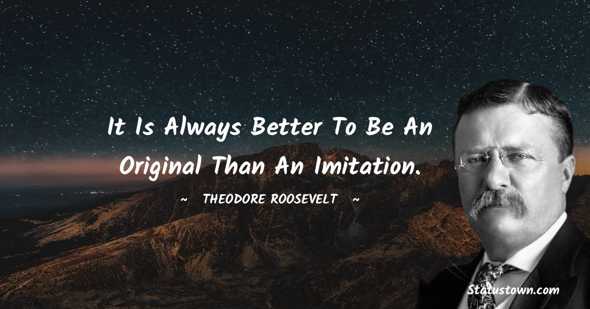 Theodore Roosevelt Quotes - It is always better to be an original than an imitation.