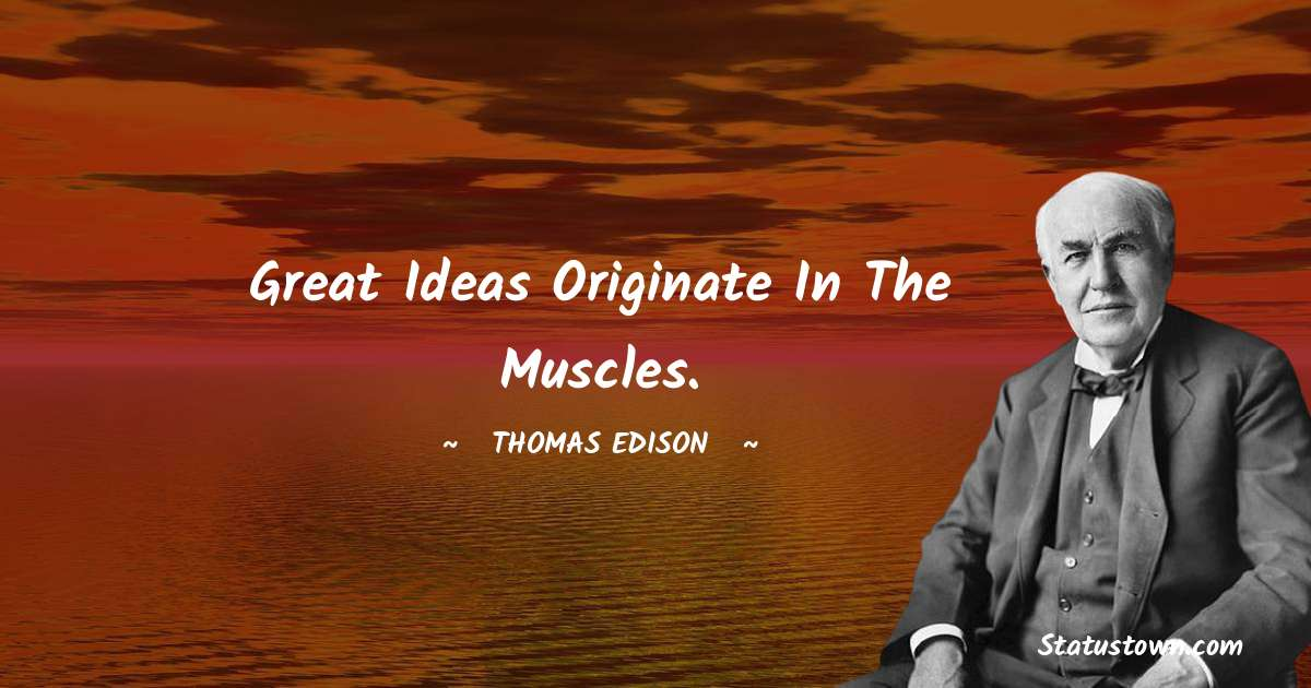 Great ideas originate in the muscles.