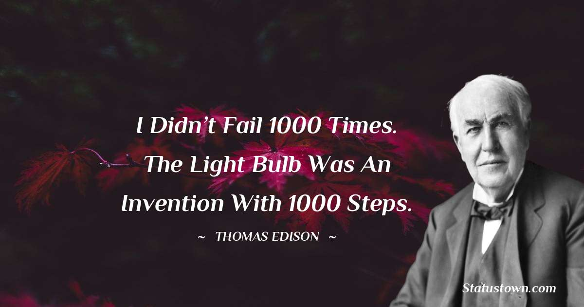 Thomas Edison Quotes - I didn't fail 1000 times. The light bulb was an invention with 1000 steps.