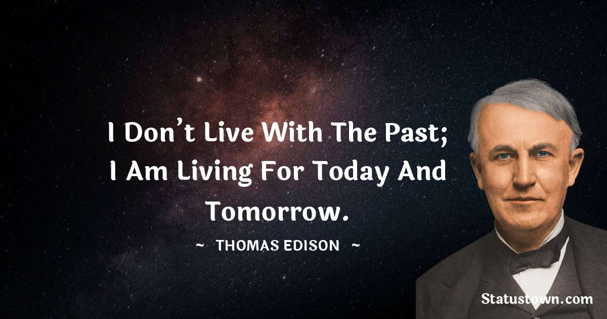 I don't live with the past; I am living for today and tomorrow.