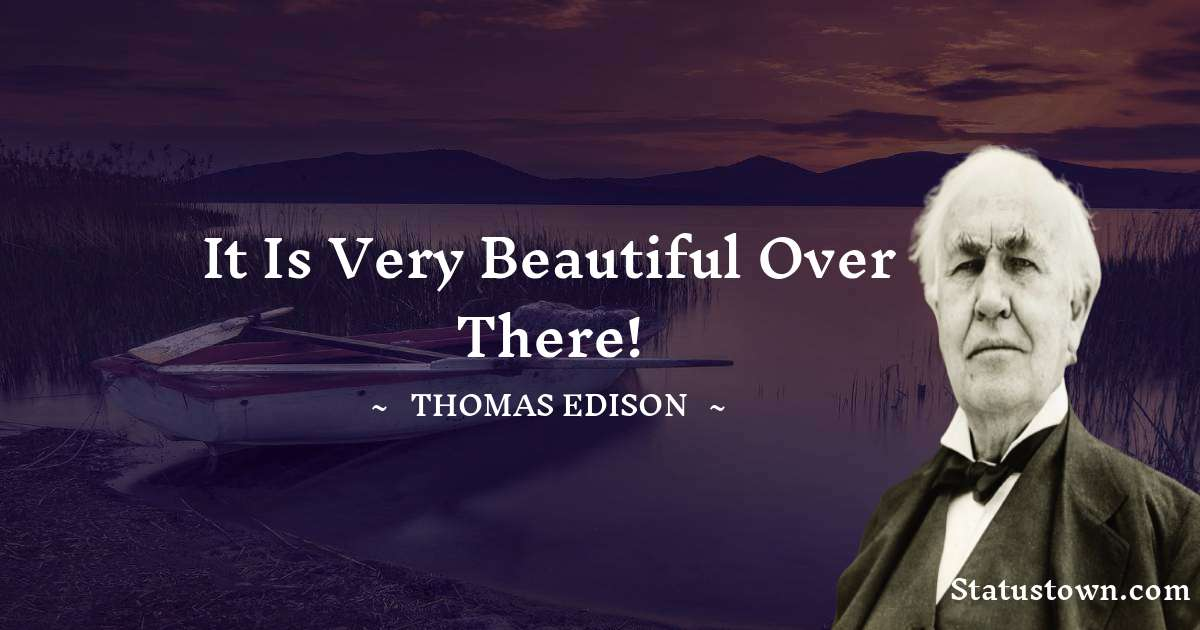 Thomas Edison Quotes - It is very beautiful over there!