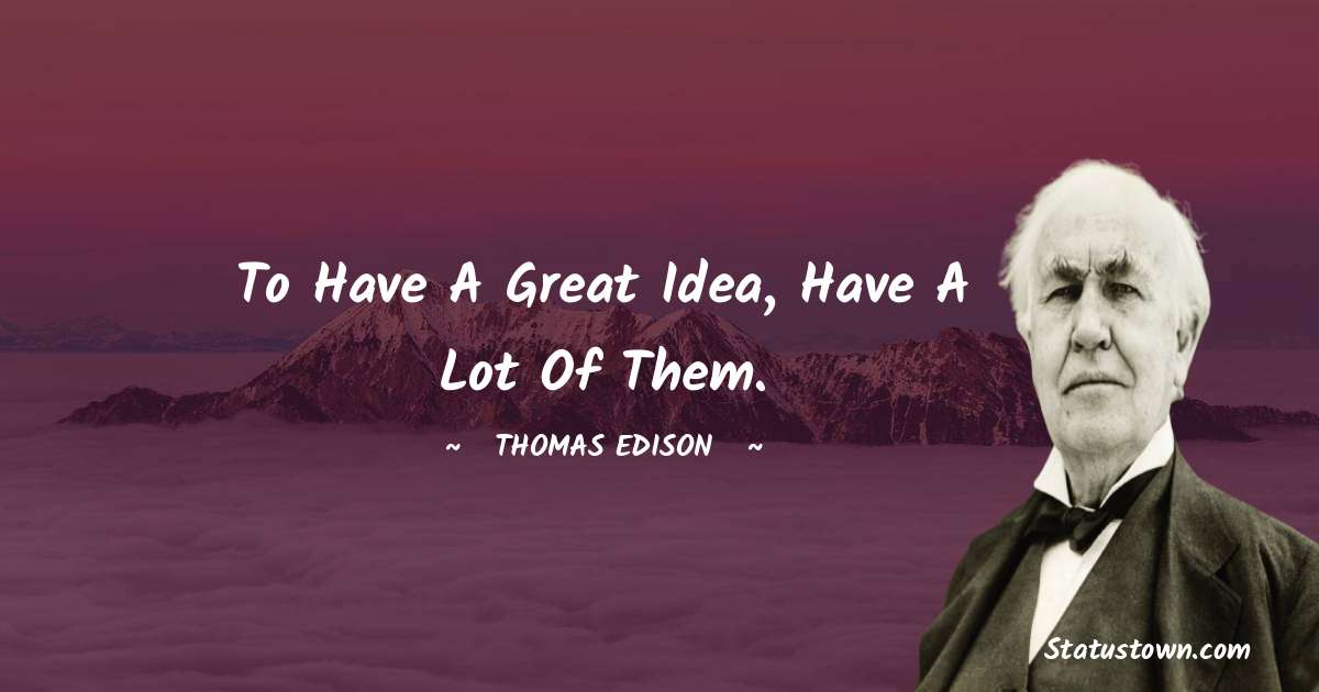 Thomas Edison Quotes - To have a great idea, have a lot of them.