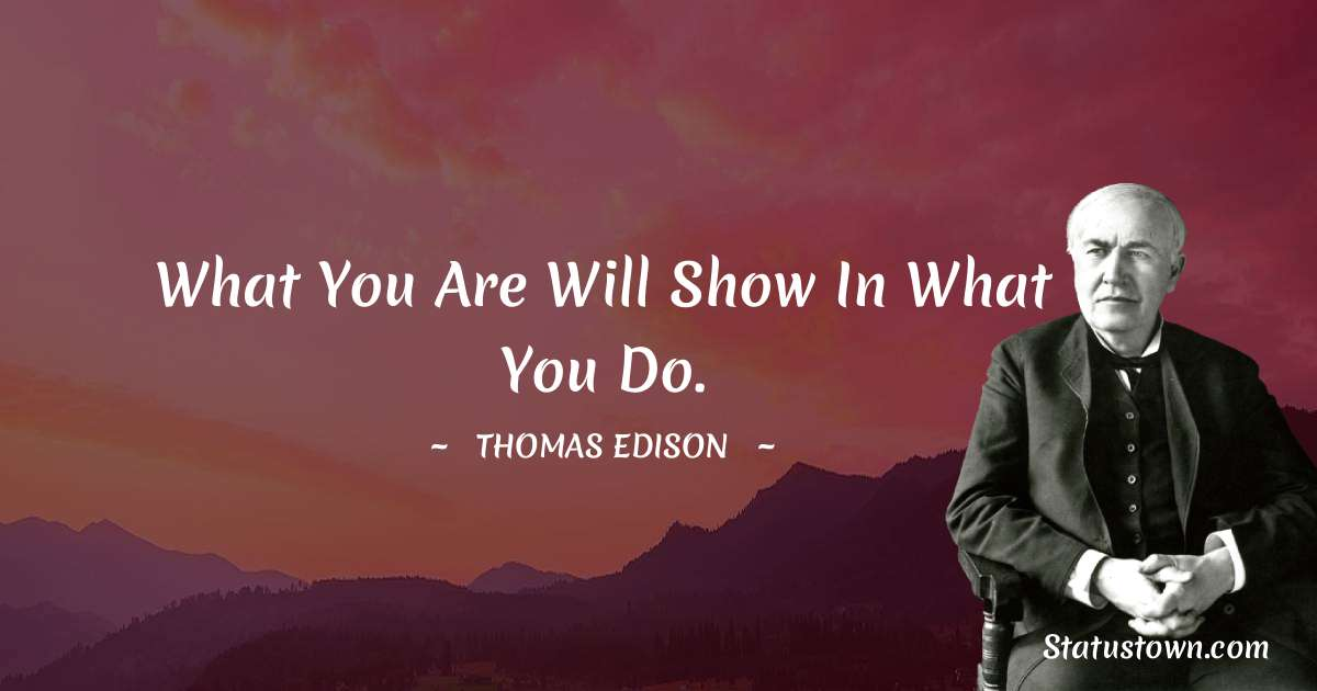 Thomas Edison Quotes - What you are will show in what you do.