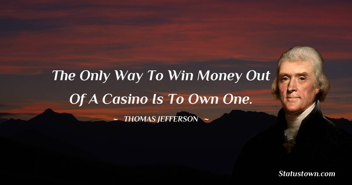 Thomas Jefferson Quotes - The only way to win money out of a casino is to own one.